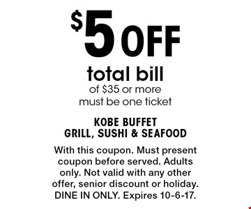 $5 Off total billof $35 or more must be one ticket. With this coupon. Must presentcoupon before served. Adults only. Not valid with any other offer, senior discount or holiday.DINE IN ONLY. Expires 10-6-17.