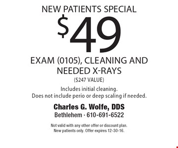 new patients special. $49 exam (0105), cleaning and needed x-rays ($247 VALUE) Includes initial cleaning. Does not include perio or deep scaling if needed. Not valid with any other offer or discount plan. New patients only. Offer expires 12-30-16.