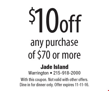 $10 off any purchase of $70 or more. With this coupon. Not valid with other offers. Dine in for dinner only. Offer expires 11-11-16.