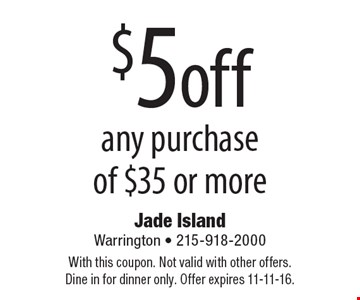 $5 off any purchase of $35 or more. With this coupon. Not valid with other offers. Dine in for dinner only. Offer expires 11-11-16.