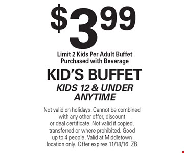 $3.99 Kid's BuffetKids 12 & Under Anytime Limit 2 Kids Per Adult Buffet Purchased with Beverage. Not valid on holidays. Cannot be combined with any other offer, discountor deal certificate. Not valid if copied, transferred or where prohibited. Goodup to 4 people. Valid at Middletown location only. Offer expires 11/18/16. ZB