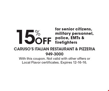15% Off for senior citizens, military personnel, police, EMTs & firefighters. With this coupon. Not valid with other offers or Local Flavor certificates. Expires 12-16-16.