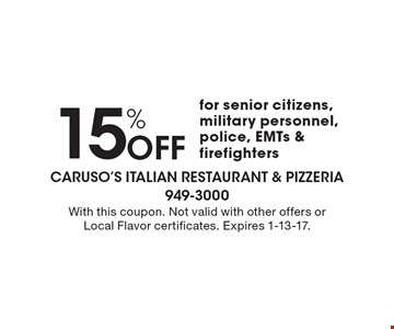 15% Off for senior citizens, military personnel, police, EMTs & firefighters. With this coupon. Not valid with other offers or Local Flavor certificates. Expires 1-13-17.