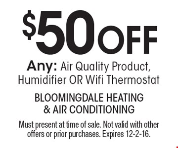 $50 off any air quality product, humidifier or wifi thermostat. Must present at time of sale. Not valid with other offers or prior purchases. Expires 12-2-16.