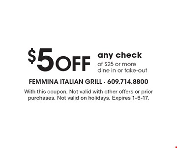 $5 Off any check of $25 or more dine in or take-out. With this coupon. Not valid with other offers or prior purchases. Not valid on holidays. Expires 1-6-17.