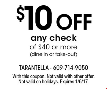 $10 Off any check of $40 or more (dine in or take-out). With this coupon. Not valid with other offer. Not valid on holidays. Expires 1/6/17.