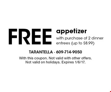 Free appetizer with purchase of 2 dinner entrees (up to $8.99). With this coupon. Not valid with other offers. Not valid on holidays. Expires 1/6/17.