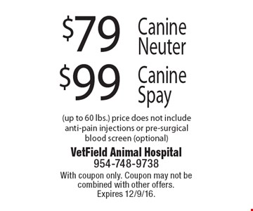 $79 Canine Neuter. $99 Canine Spay. (up to 60 lbs.) price does not include anti-pain injections or pre-surgical blood screen (optional). With coupon only. Coupon may not be combined with other offers. Expires 12/9/16.