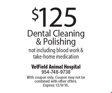 $125 Dental Cleaning & Polishing not including blood work & take-home medication. With coupon only. Coupon may not be combined with other offers. Expires 12/9/16.