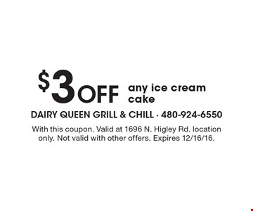 $3 Off any ice cream cake. With this coupon. Valid at 1696 N. Higley Rd. location only. Not valid with other offers. Expires 12/16/16.