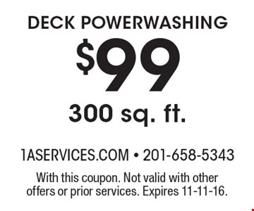 $99 DECK POWERWASHING 300 sq. ft. With this coupon. Not valid with other offers or prior services. Expires 11-11-16.
