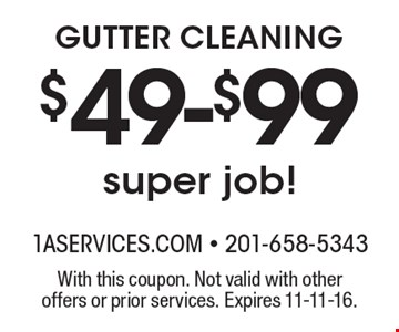$49-$99 GUTTER CLEANING super job!. With this coupon. Not valid with other offers or prior services. Expires 11-11-16.