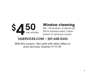 $4.50 Window cleaning. Min. 10 windows. Inside & out. Storm windows extra. Clean screen $1 extra per screen. With this coupon. Not valid with other offers or prior services. Expires 11-11-16.