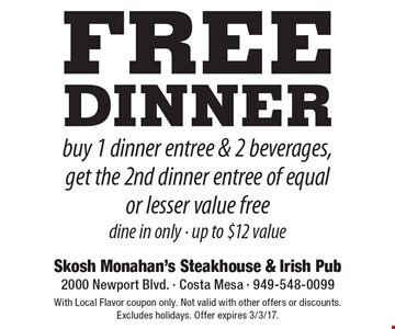 Free dinner. Buy 1 dinner entree & 2 beverages, get the 2nd dinner entree of equal or lesser value free dine in only. Up to $12 value. With Local Flavor coupon only. Not valid with other offers or discounts. Excludes holidays. Offer expires 3/3/17.
