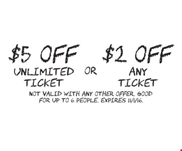 $2 OFF any ticket OR $5 OFF unlimited ticket. Not valid with any other offer. Good for up to 6 people. Expires 11/1/16.