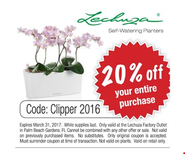 20% off your entire purchase of Lechuza self-watering planters. Code: Clipper 2016. Expires March 31, 2017. While supplies last. Only valid at the Lechuza Factory Outlet in Palm Beach Gardens. FL Cannot be combined with any other offer of sale. Not valid on previously purchased items. No substitutes. Only original coupon is accepted. Must surrender coupon at time of transaction. Not valid on plants. Valid on retail only.