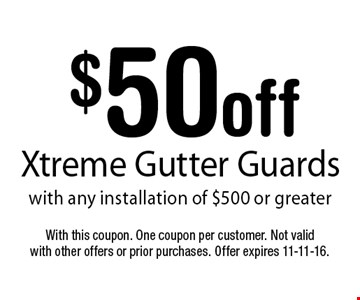 $50 off Xtreme Gutter Guards with any installation of $500 or greater. With this coupon. One coupon per customer. Not valid with other offers or prior purchases. Offer expires 11-11-16.