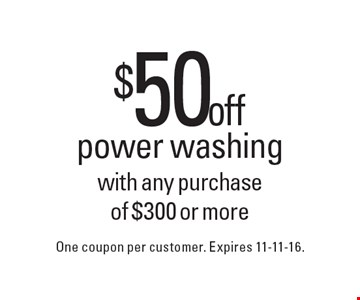 $50 off power washing with any purchase of $300 or more. One coupon per customer. Expires 11-11-16.