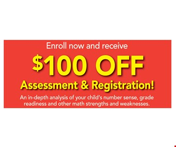 Enroll now and receive. $100 off assessment & registration! An in-depth analysis of your child's number sense, grade readiness and other math strengths and weaknesses.