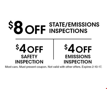 $8 Off STATE/EMISSIONS INSPECTIONS. $4 Off SAFETY INSPECTION. $4 Off EMISSIONS INSPECTION. Most cars. Must present coupon. Not valid with other offers. Expires 2-10-17.