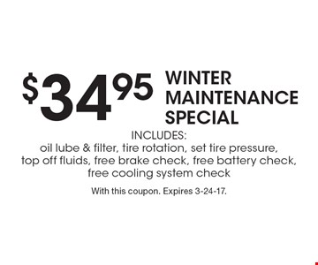 $34.95 winter MAINTENANCE SPECIAL. Includes: oil lube & filter, tire rotation, set tire pressure, top off fluids, free brake check, free battery check, free cooling system check. With this coupon. Expires 3-24-17.