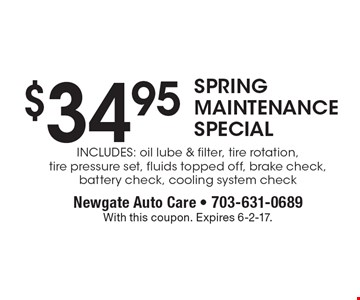$34.95 SPRING MAINTENANCE SPECIAL Includes: oil lube & filter, tire rotation, tire pressure set, fluids topped off, brake check, battery check, cooling system check. With this coupon. Expires 6-2-17.