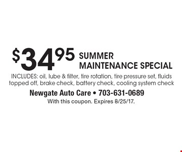 $34.95 SUMMER MAINTENANCE SPECIAL - Includes: oil, lube & filter, tire rotation, tire pressure set, fluids topped off, brake check, battery check, cooling system check. With this coupon. Expires 8/25/17.