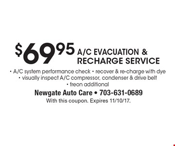 $69.95 A/C EvACUATION & RECHARGE SERVICE. A/C system performance check, recover & re-charge with dye, visually inspect A/C compressor, condenser & drive belt, freon additional. With this coupon. Expires 11/10/17.