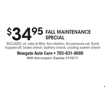 $34.95 FALL MAINTENANCE SPECIAL. Includes: oil, lube & filter, tire rotation, tire pressure set, fluids topped off, brake check, battery check, cooling system check. With this coupon. Expires 11/10/17.