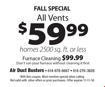 FALL SPECIAL $59.99 All Vents homes 2500 sq. ft. or less-Furnace Cleaning $99.99-Don't run your furnace without cleaning it first. With this coupon. Must mention special when calling. Not valid with other offers or prior purchases. Offer expires 11-11-16.