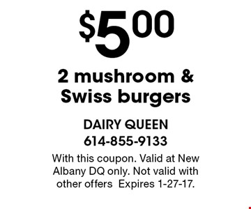 $5.00 2 mushroom & Swiss burgers. With this coupon. Valid at New Albany DQ only. Not valid with other offers. Expires 1-27-17.