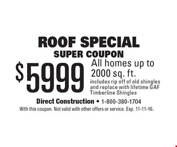 Roof Special Super coupon. $5999 All homes up to 2000 sq. ft. includes rip off of old shingles and replace with lifetime GAF Timberline Shingles. With this coupon. Not valid with other offers or service. Exp. 11-11-16.