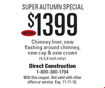 Super autumn Special. $1399 Chimney liner, new flashing around chimney, new cap & new crown (4,5,6 inch only). With this coupon. Not valid with other offers or service. Exp. 11-11-16.