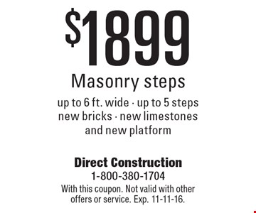 $1899 Masonry steps. Up to 6 ft. wide - up to 5 steps new bricks - new limestones and new platform. With this coupon. Not valid with other offers or service. Exp. 11-11-16.