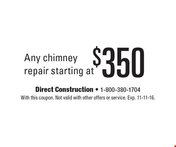 Any chimney repair starting at $350. With this coupon. Not valid with other offers or service. Exp. 11-11-16.
