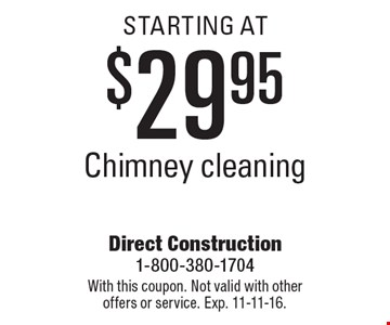 Chimney cleaning starting at $29.95. With this coupon. Not valid with other offers or service. Exp. 11-11-16.