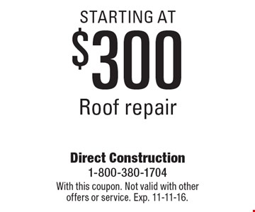 Roof repair starting at $300. With this coupon. Not valid with other offers or service. Exp. 11-11-16.