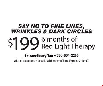 $199 6 months of Red Light Therapy. With this coupon. Not valid with other offers. Expires 3-10-17.