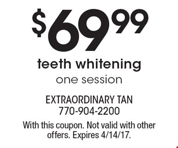 $69.99 teeth whitening, one session. With this coupon. Not valid with other offers. Expires 4/14/17.