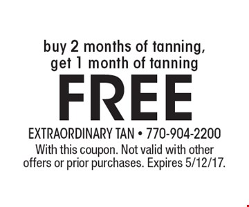 Free buy 2 months of tanning, get 1 month of tanning. With this coupon. Not valid with other offers or prior purchases. Expires 5/12/17.