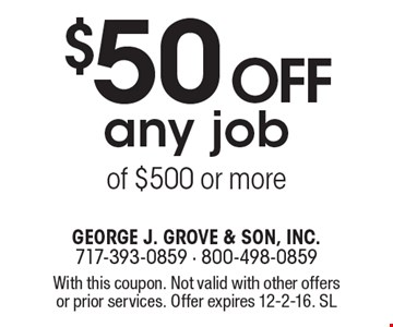 $50 off any job of $500 or more. With this coupon. Not valid with other offers or prior services. Offer expires 12-2-16. SL