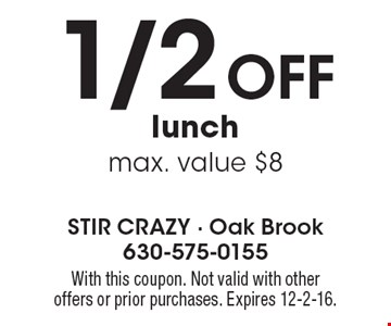 1/2 off lunch. Max. value $8. With this coupon. Not valid with other offers or prior purchases. Expires 12-2-16.
