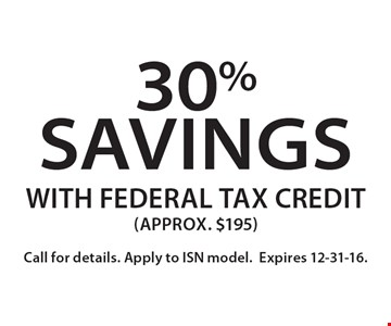 30% savings with federal tax credit (approx. $195). Call for details. Apply to ISN model. Expires 12-31-16.