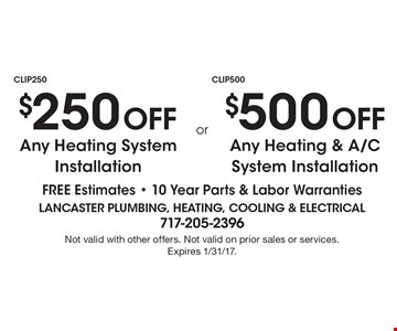 $250 off any heating system installation or $500 off any heating & A/C system installation. Free estimates. 10 Year Parts & Labor Warranties. Not valid with other offers. Not valid on prior sales or services. Expires 1/31/17.