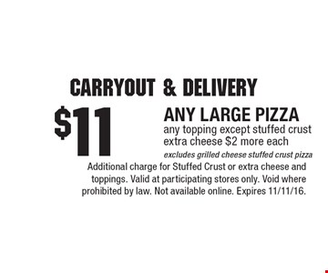 carryout & delivery. $11 FOR ANY LARGE PIZZA. any topping except stuffed crust. extra cheese $2 more each. excludes grilled cheese stuffed crust pizza. Additional charge for Stuffed Crust or extra cheese and toppings. Valid at participating stores only. Void where prohibited by law. Not available online. Expires 11/11/16.