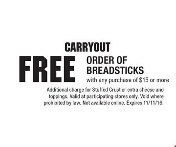Carryout. FREE ORDER OF BREADSTICKS with any purchase of $15 or more. Additional charge for Stuffed Crust or extra cheese and toppings. Valid at participating stores only. Void where prohibited by law. Not available online. Expires 11/11/16.