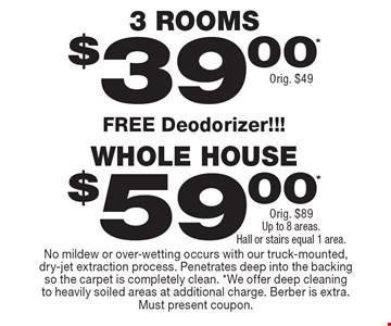 $39 (orig. $49) 3 rooms OR $59 orig. $89) whole house. Up to 8 areas. Hall or stairs equal 1 area. FREE deodorizer!!! No mildew or over-wetting occurs with our truck-mounted, dry-jet extraction process. Penetrates deep into the backing so the carpet is completely clean. *We offer deep cleaning to heavily soiled areas at additional charge. Berber is extra. Must present coupon.