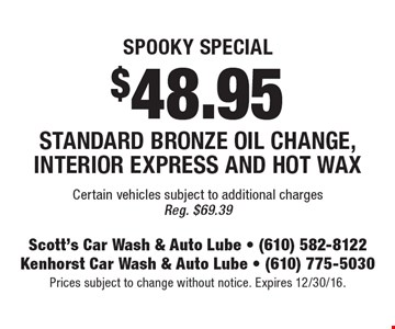 SPOOKY Special. $48.95 Standard Bronze Oil Change, Interior Express And Hot Wax. Certain vehicles subject to additional charges. Reg. $69.39. Prices subject to change without notice. Expires 12/30/16.