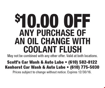 $10.00 OFF any purchase of An oil Change with coolant Flush. May not be combined with any other offer. Valid at both locations. Prices subject to change without notice. Expires 12/30/16.