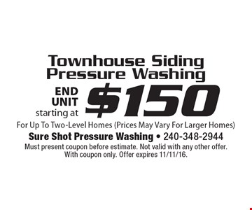 Townhouse Siding Pressure Washing starting at $150 end unit. For Up To Two-Level Homes (Prices May Vary For Larger Homes). Must present coupon before estimate. Not valid with any other offer. With coupon only. Offer expires 11/11/16.